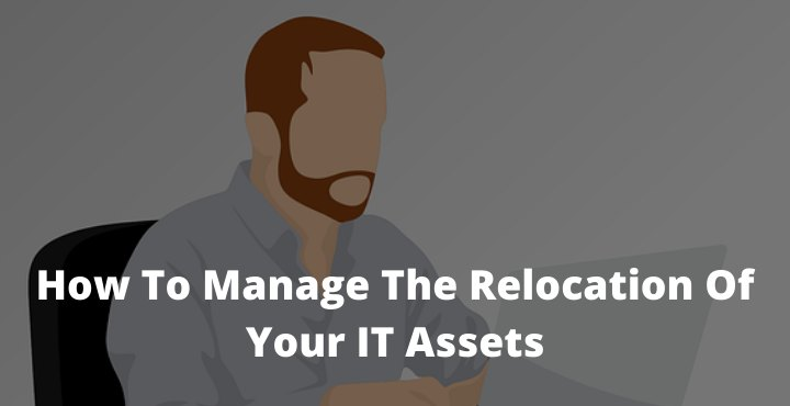 How To Manage The Relocation Of Your IT Assets