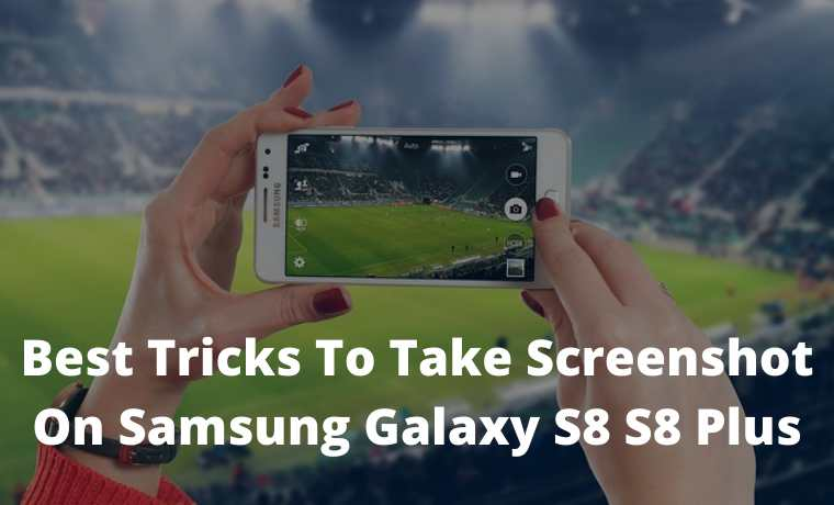 Best Tricks To Take Screenshot On Samsung Galaxy S8 S8 Plus